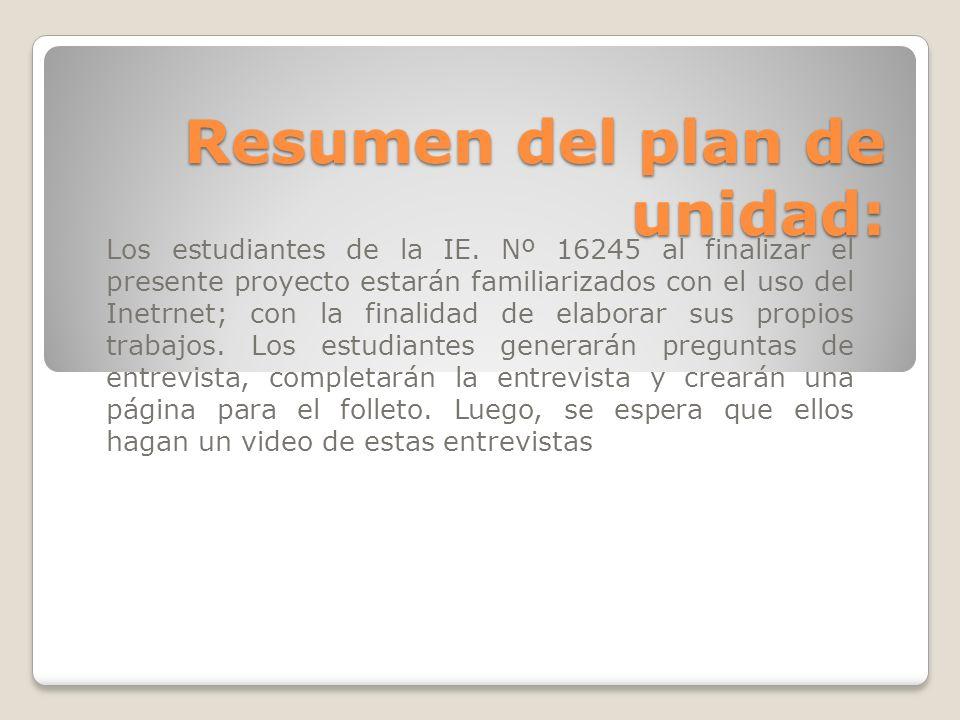 Resumen del plan de unidad: Los estudiantes de la IE. Nº 16245 al finalizar el presente proyecto estarán familiarizados con el uso del Inetrnet; con l