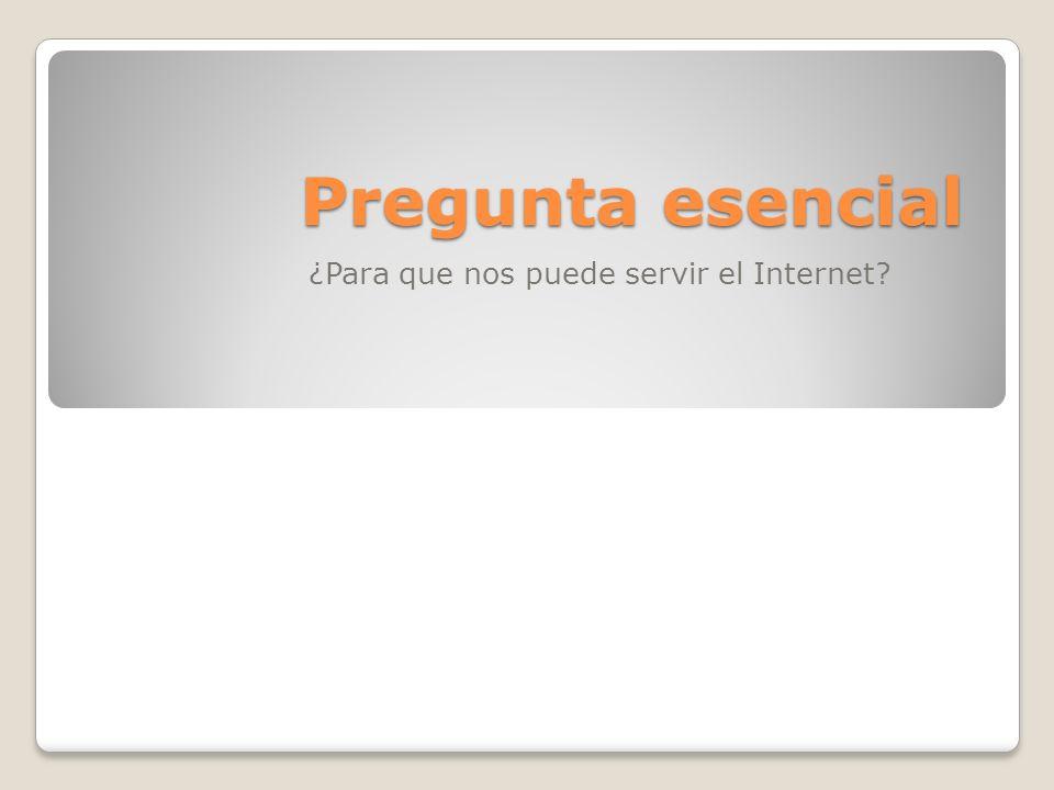 Pregunta esencial ¿Para que nos puede servir el Internet?