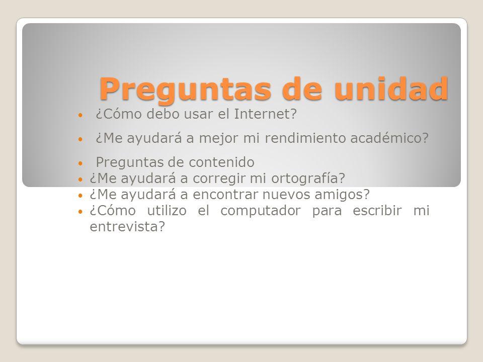 Preguntas de unidad ¿Cómo debo usar el Internet? ¿Me ayudará a mejor mi rendimiento académico? Preguntas de contenido ¿Me ayudará a corregir mi ortogr