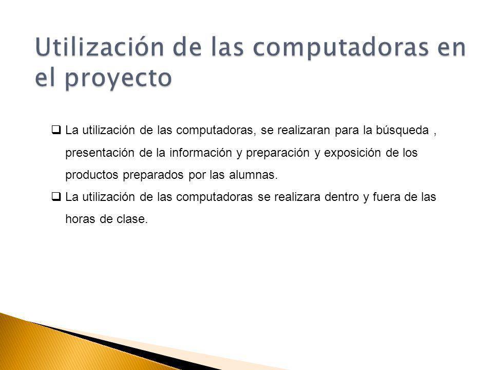 La utilización de las computadoras, se realizaran para la búsqueda, presentación de la información y preparación y exposición de los productos preparados por las alumnas.