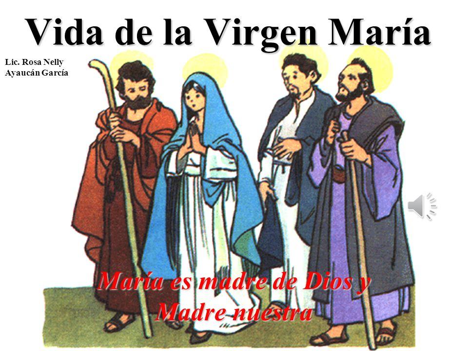 Vida de la Virgen María María es madre de Dios y Madre nuestra Lic. Rosa Nelly Ayaucán García