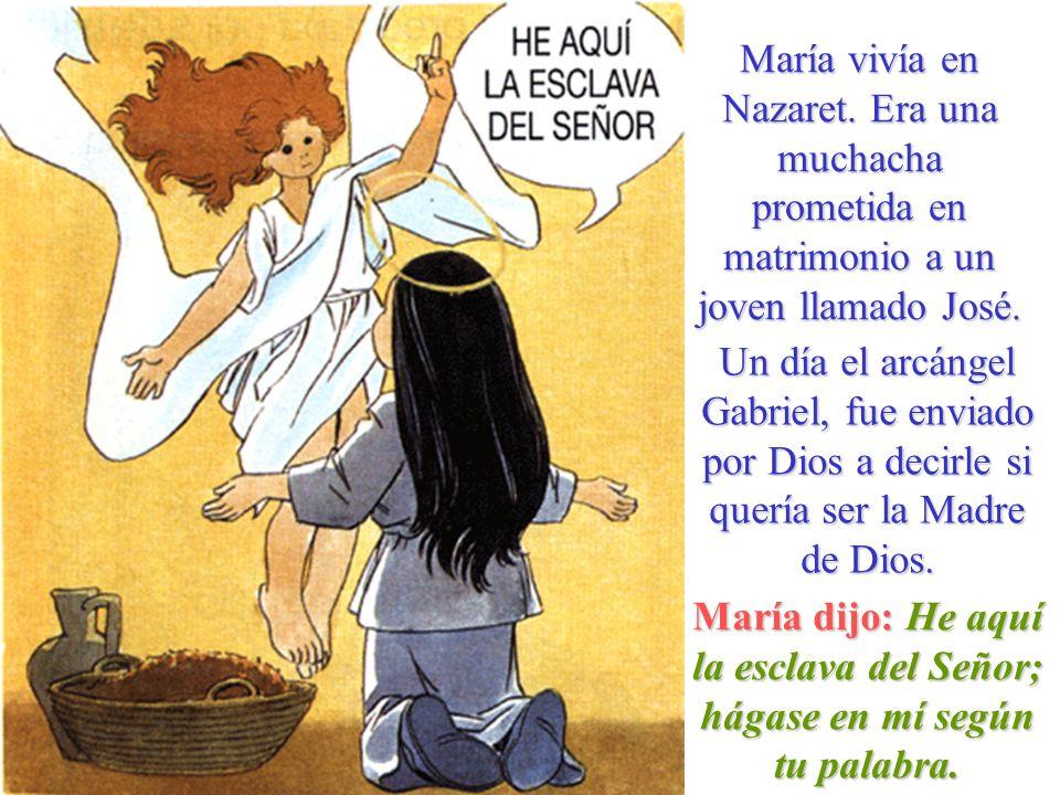 María vivía en Nazaret. Era una muchacha prometida en matrimonio a un joven llamado José. Un día el arcángel Gabriel, fue enviado por Dios a decirle s