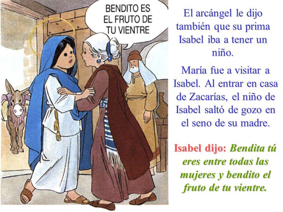 El arcángel le dijo también que su prima Isabel iba a tener un niño. María fue a visitar a Isabel. Al entrar en casa de Zacarías, el niño de Isabel sa