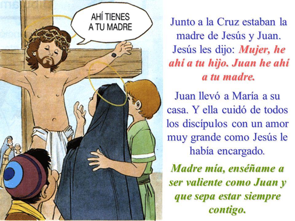 Junto a la Cruz estaban la madre de Jesús y Juan. Jesús les dijo: Mujer, he ahí a tu hijo. Juan he ahí a tu madre. Juan llevó a María a su casa. Y ell