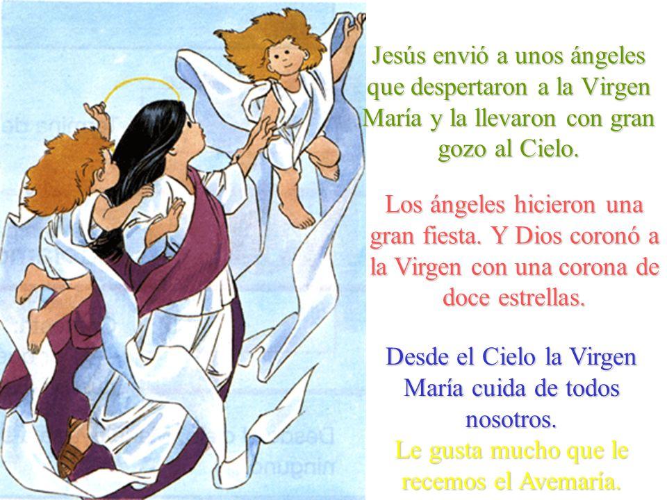 Jesús envió a unos ángeles que despertaron a la Virgen María y la llevaron con gran gozo al Cielo. Los ángeles hicieron una gran fiesta. Y Dios coronó
