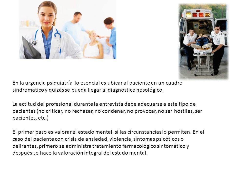 En la urgencia psiquiatría lo esencial es ubicar al paciente en un cuadro sindromatico y quizás se pueda llegar al diagnostico nosológico. La actitud