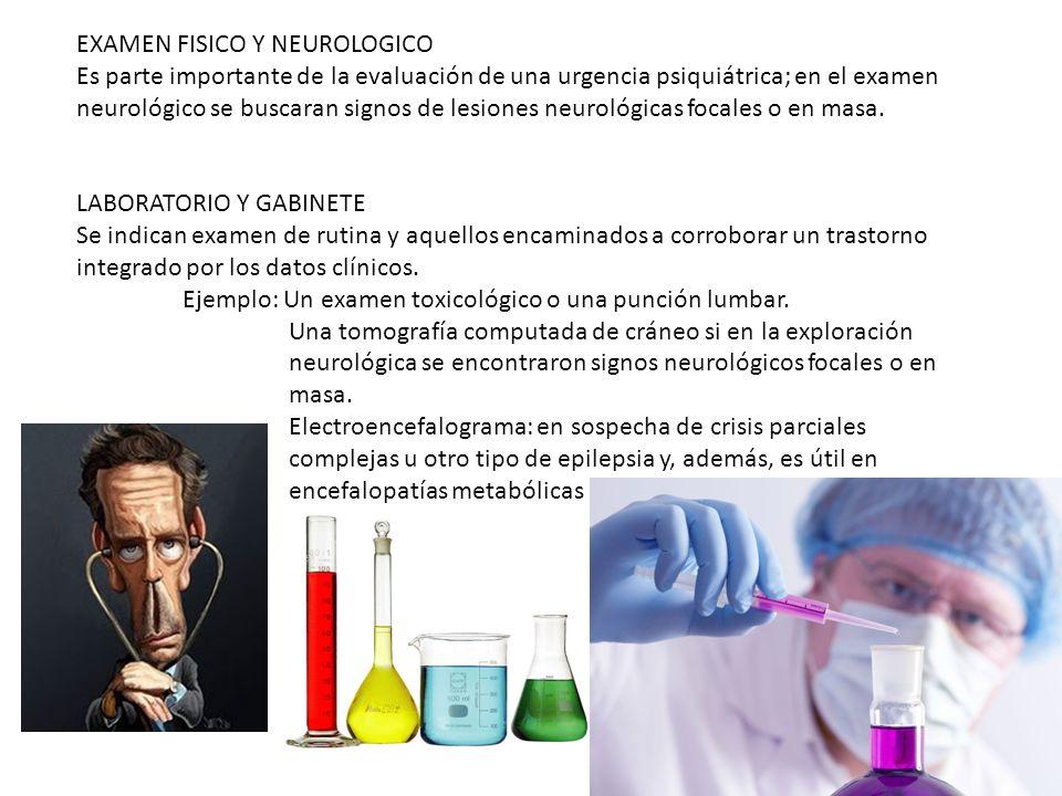 EXAMEN FISICO Y NEUROLOGICO Es parte importante de la evaluación de una urgencia psiquiátrica; en el examen neurológico se buscaran signos de lesiones