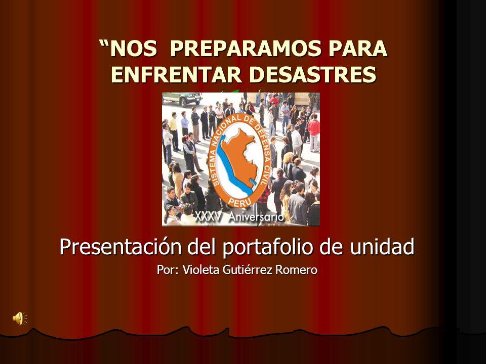 NOS PREPARAMOS PARA ENFRENTAR DESASTRES Presentación del portafolio de unidad Por: Violeta Gutiérrez Romero
