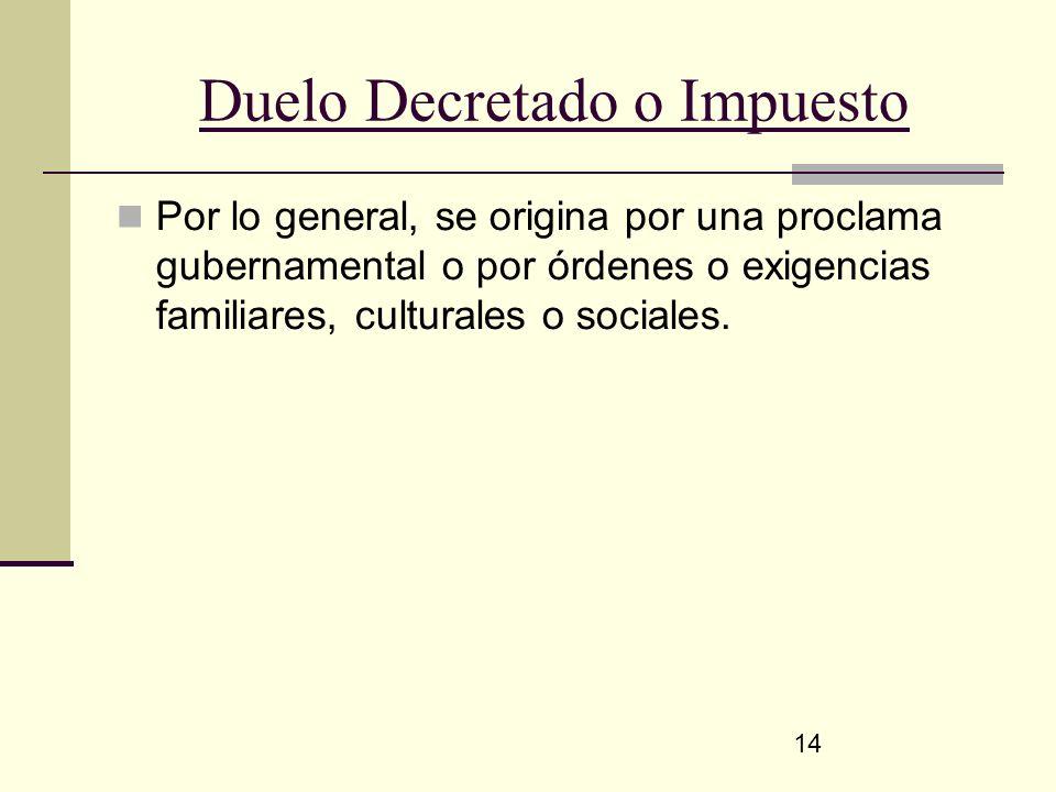 14 Duelo Decretado o Impuesto Por lo general, se origina por una proclama gubernamental o por órdenes o exigencias familiares, culturales o sociales.