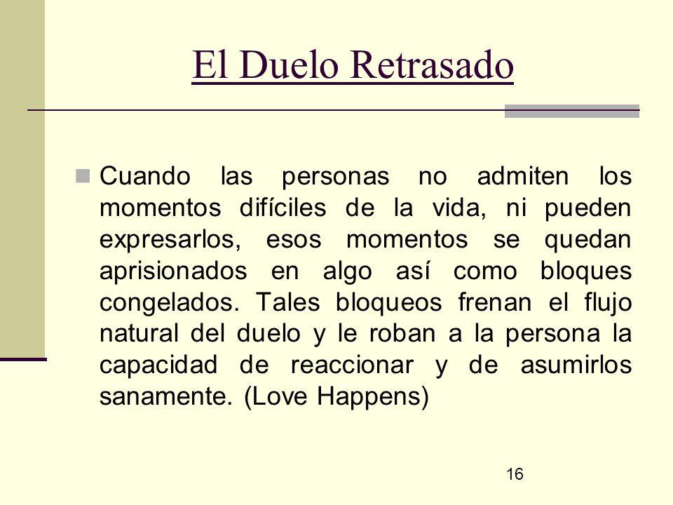 16 El Duelo Retrasado Cuando las personas no admiten los momentos difíciles de la vida, ni pueden expresarlos, esos momentos se quedan aprisionados en