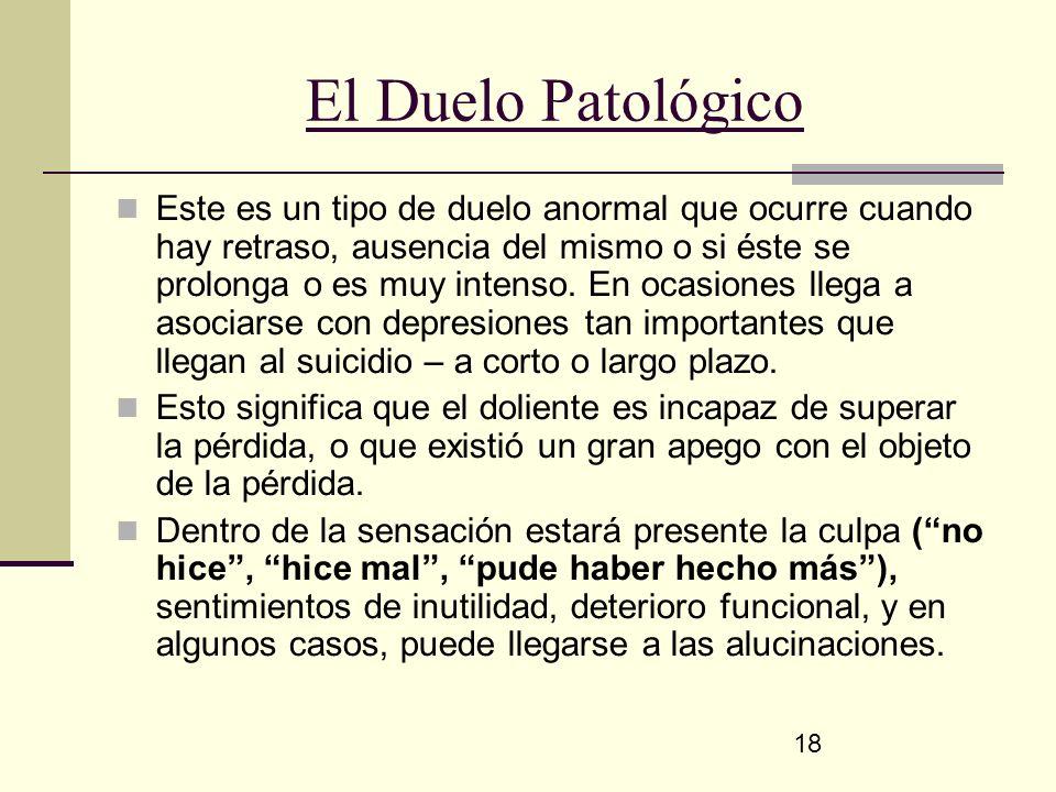 18 El Duelo Patológico Este es un tipo de duelo anormal que ocurre cuando hay retraso, ausencia del mismo o si éste se prolonga o es muy intenso. En o