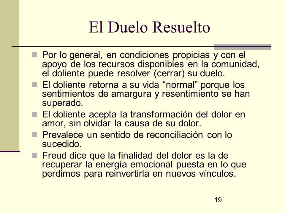 19 El Duelo Resuelto Por lo general, en condiciones propicias y con el apoyo de los recursos disponibles en la comunidad, el doliente puede resolver (