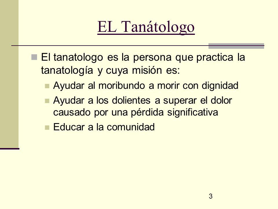 3 EL Tanátologo El tanatologo es la persona que practica la tanatología y cuya misión es: Ayudar al moribundo a morir con dignidad Ayudar a los dolien