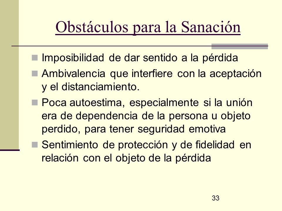 33 Obstáculos para la Sanación Imposibilidad de dar sentido a la pérdida Ambivalencia que interfiere con la aceptación y el distanciamiento. Poca auto