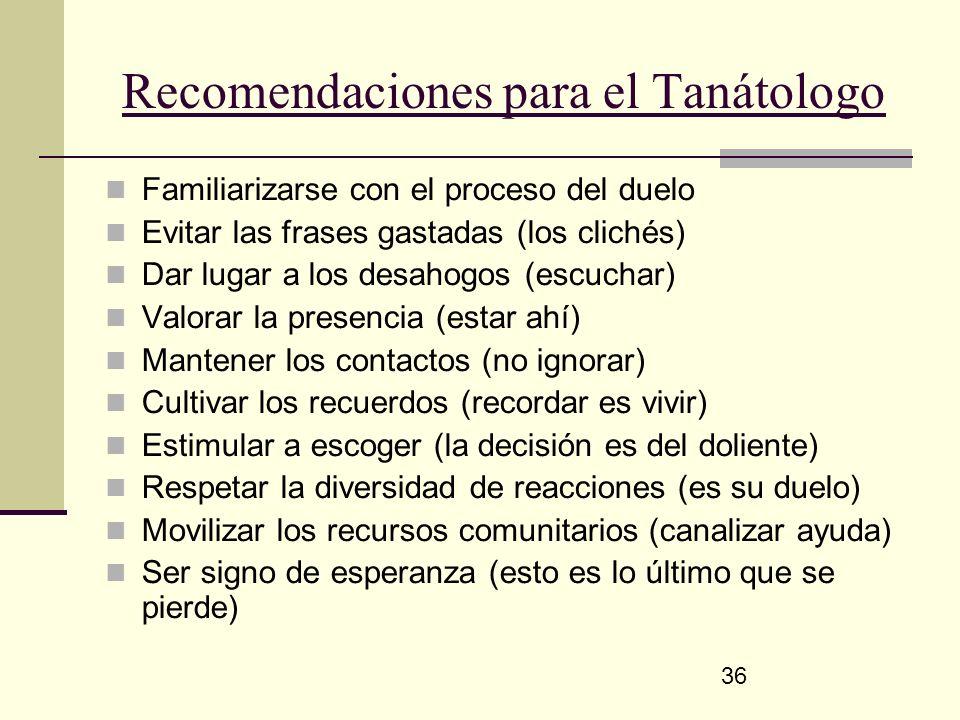 36 Recomendaciones para el Tanátologo Familiarizarse con el proceso del duelo Evitar las frases gastadas (los clichés) Dar lugar a los desahogos (escu