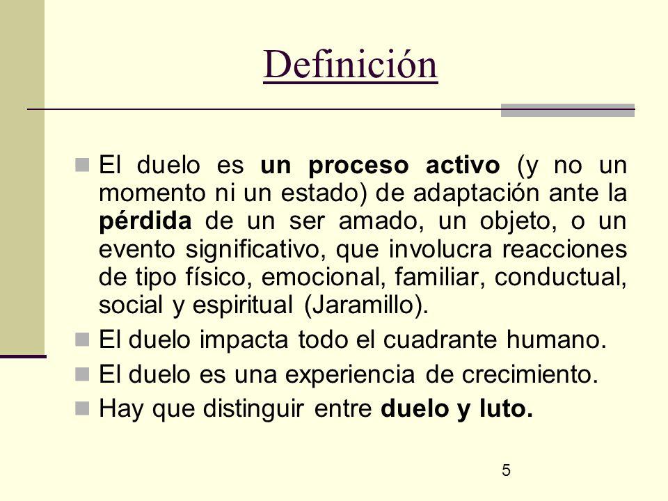 5 Definición El duelo es un proceso activo (y no un momento ni un estado) de adaptación ante la pérdida de un ser amado, un objeto, o un evento signif