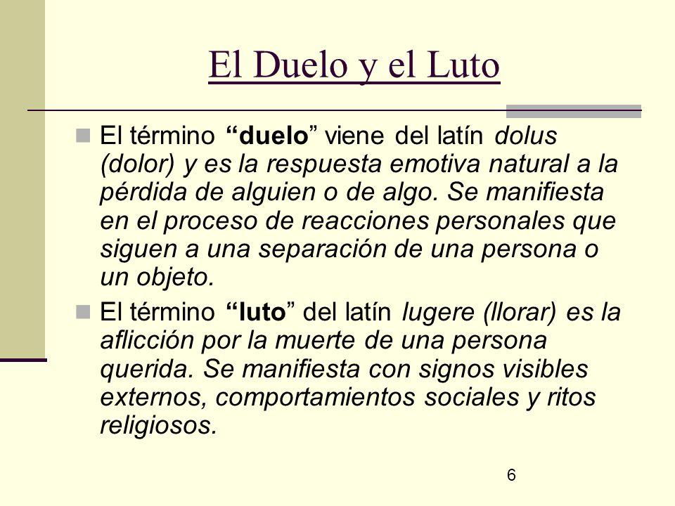 6 El Duelo y el Luto El término duelo viene del latín dolus (dolor) y es la respuesta emotiva natural a la pérdida de alguien o de algo. Se manifiesta