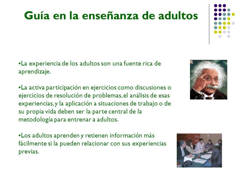 Guía en la enseñanza de adultos La experiencia de los adultos son una fuente rica de aprendizaje. La activa participación en ejercicios como discusion