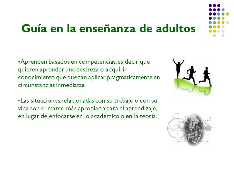 Guía en la enseñanza de adultos Aprenden basados en competencias, es decir que quieren aprender una destreza o adquirir conocimiento que puedan aplica