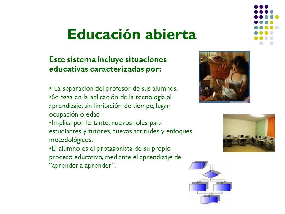 Educación abierta Este sistema incluye situaciones educativas caracterizadas por: La separación del profesor de sus alumnos. Se basa en la aplicación