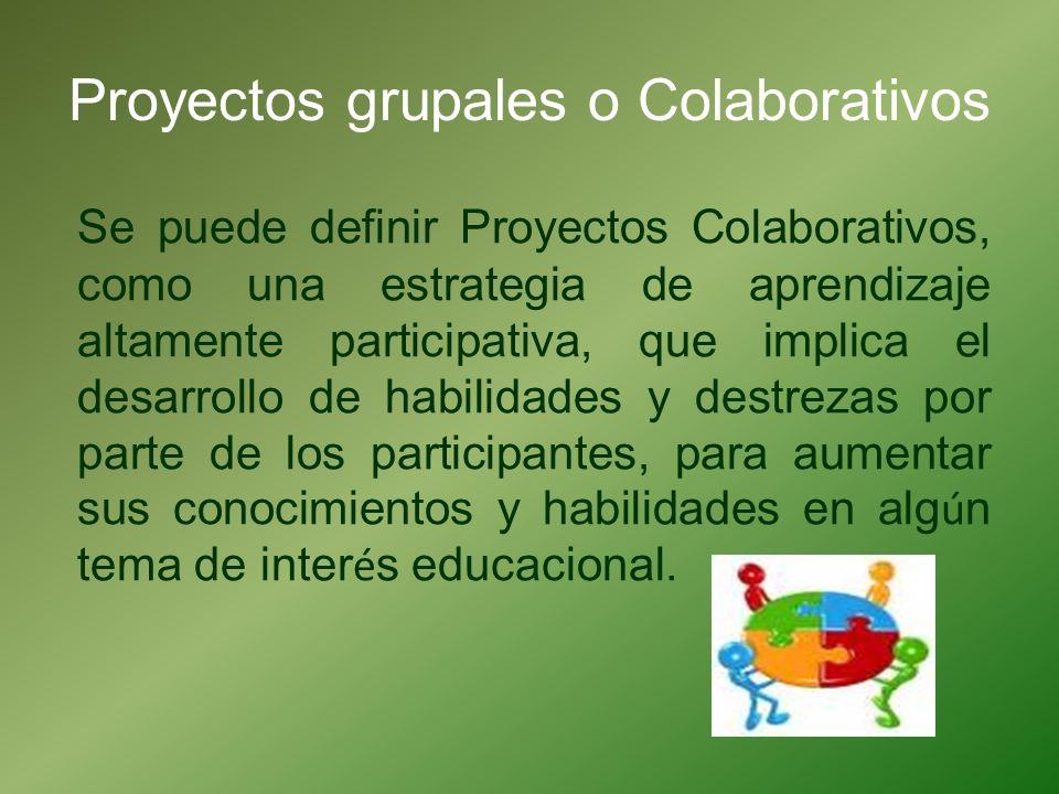 Proyectos grupales o Colaborativos Se puede definir Proyectos Colaborativos, como una estrategia de aprendizaje altamente participativa, que implica e