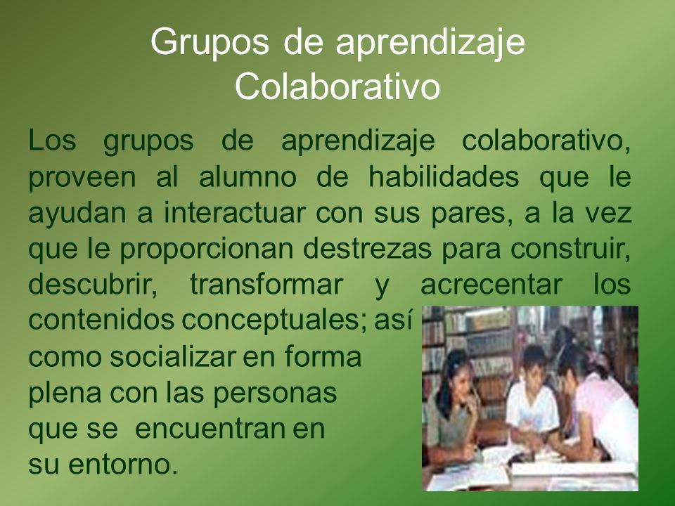 Grupos de aprendizaje Colaborativo Los grupos de aprendizaje colaborativo, proveen al alumno de habilidades que le ayudan a interactuar con sus pares,
