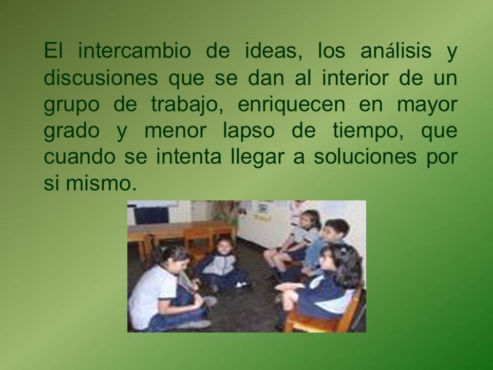 El intercambio de ideas, los an á lisis y discusiones que se dan al interior de un grupo de trabajo, enriquecen en mayor grado y menor lapso de tiempo