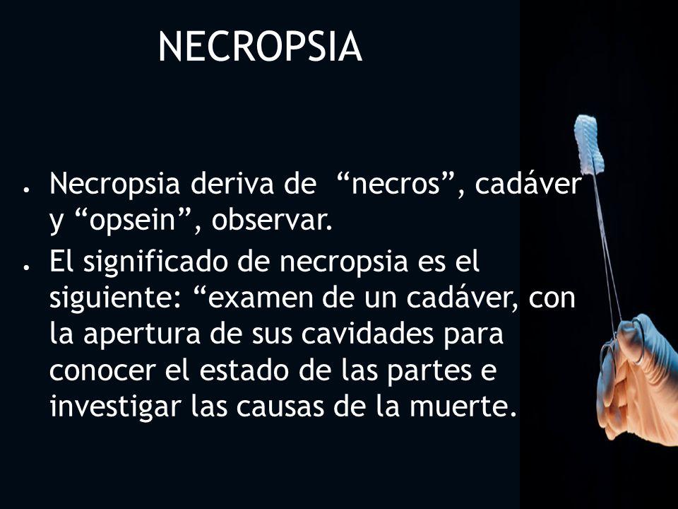 NECROPSIA O AUTOPSIA Una AUTOPSIA O NECROPSIA es la observación y examen de un cadáver en su aspecto exterior, con la apertura de sus cavidades, craneal, torácica, abdominal y pélvica, para observar, comparar, medir, y pesar sus órganos, con el fin de corroborar o corregir el diagnostico clínico, estableciendo las causas de la muerte y un diagnostico final.