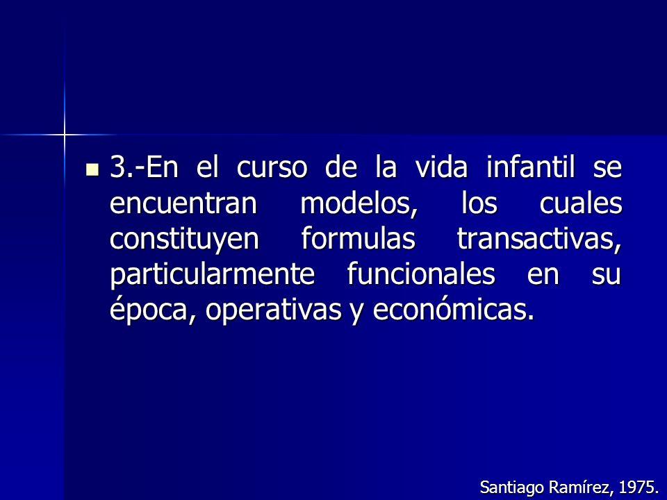 3.-En el curso de la vida infantil se encuentran modelos, los cuales constituyen formulas transactivas, particularmente funcionales en su época, opera