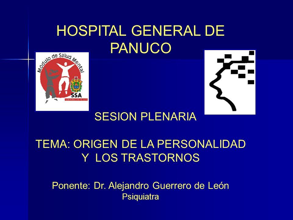 HOSPITAL GENERAL DE PANUCO SESION PLENARIA TEMA: ORIGEN DE LA PERSONALIDAD Y LOS TRASTORNOS Ponente: Dr. Alejandro Guerrero de León Psiquiatra