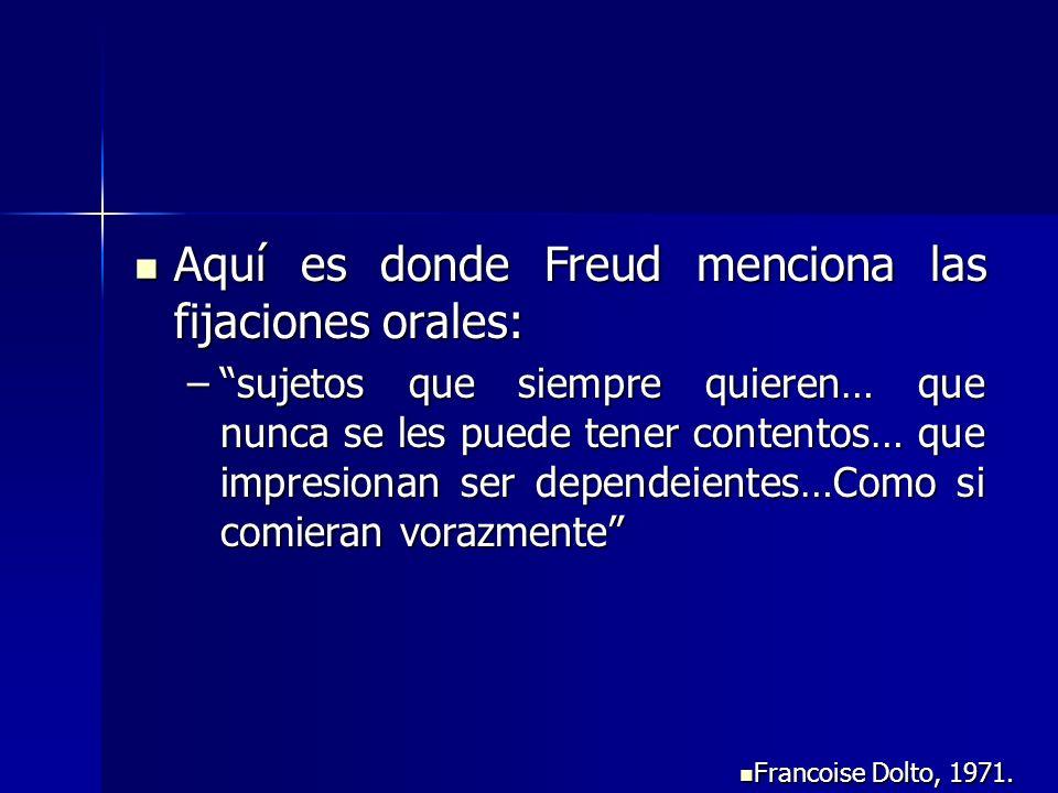 Aquí es donde Freud menciona las fijaciones orales: Aquí es donde Freud menciona las fijaciones orales: –sujetos que siempre quieren… que nunca se les