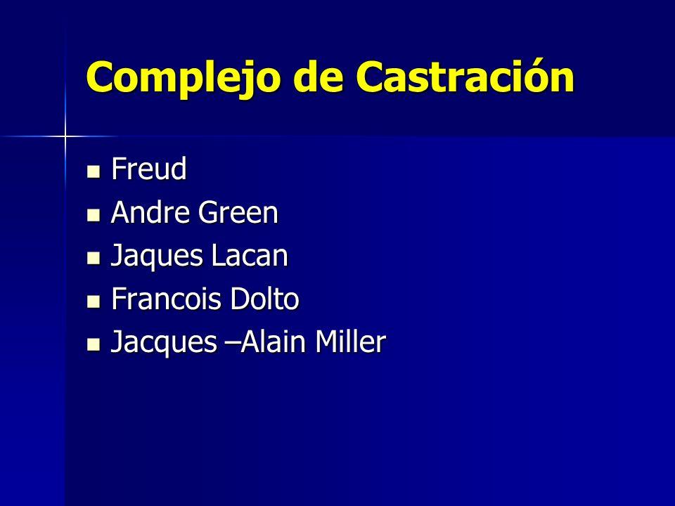 Complejo de Castración Freud Freud Andre Green Andre Green Jaques Lacan Jaques Lacan Francois Dolto Francois Dolto Jacques –Alain Miller Jacques –Alai