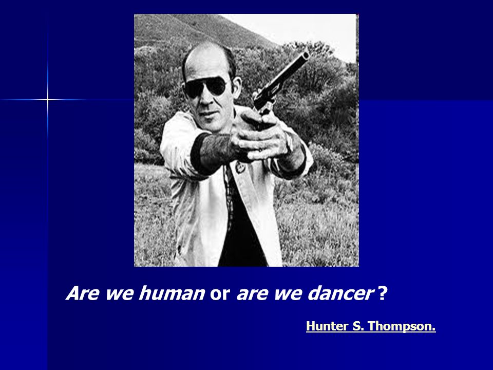 Are we human or are we dancer ? Hunter S. Thompson.