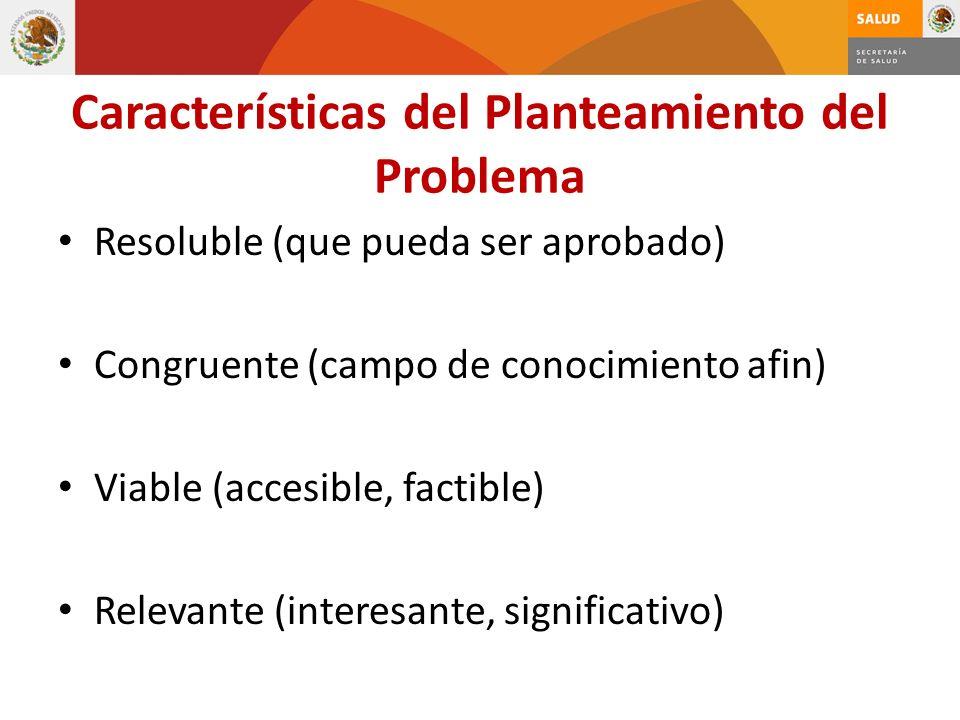 Características del Planteamiento del Problema Resoluble (que pueda ser aprobado) Congruente (campo de conocimiento afin) Viable (accesible, factible)