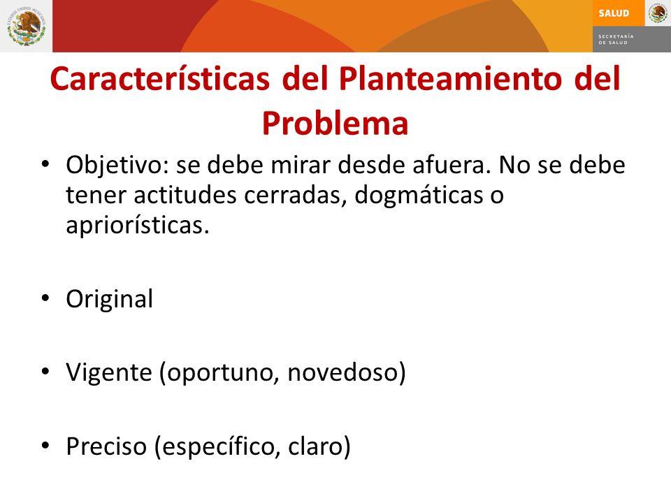 Características del Planteamiento del Problema Objetivo: se debe mirar desde afuera. No se debe tener actitudes cerradas, dogmáticas o apriorísticas.
