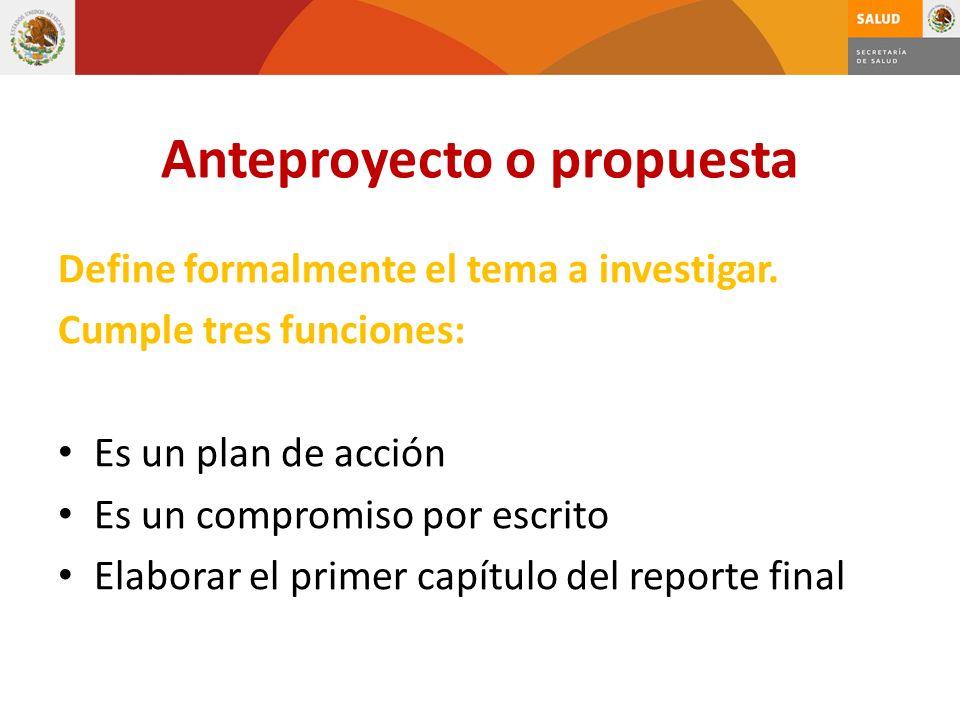 Anteproyecto o propuesta Define formalmente el tema a investigar. Cumple tres funciones: Es un plan de acción Es un compromiso por escrito Elaborar el