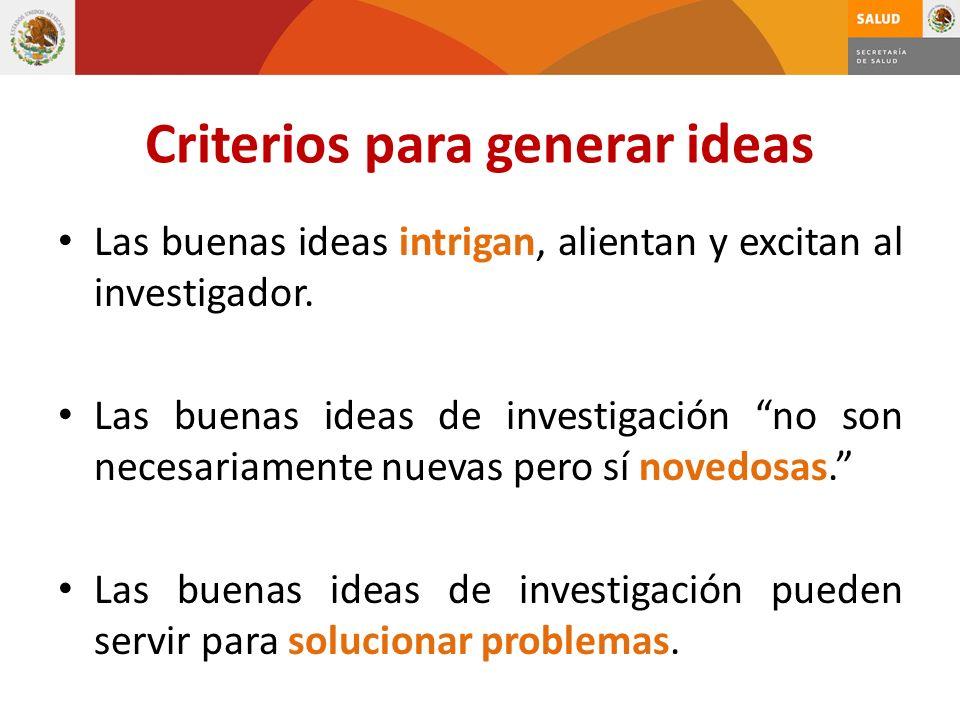 Criterios para generar ideas Las buenas ideas intrigan, alientan y excitan al investigador. Las buenas ideas de investigación no son necesariamente nu