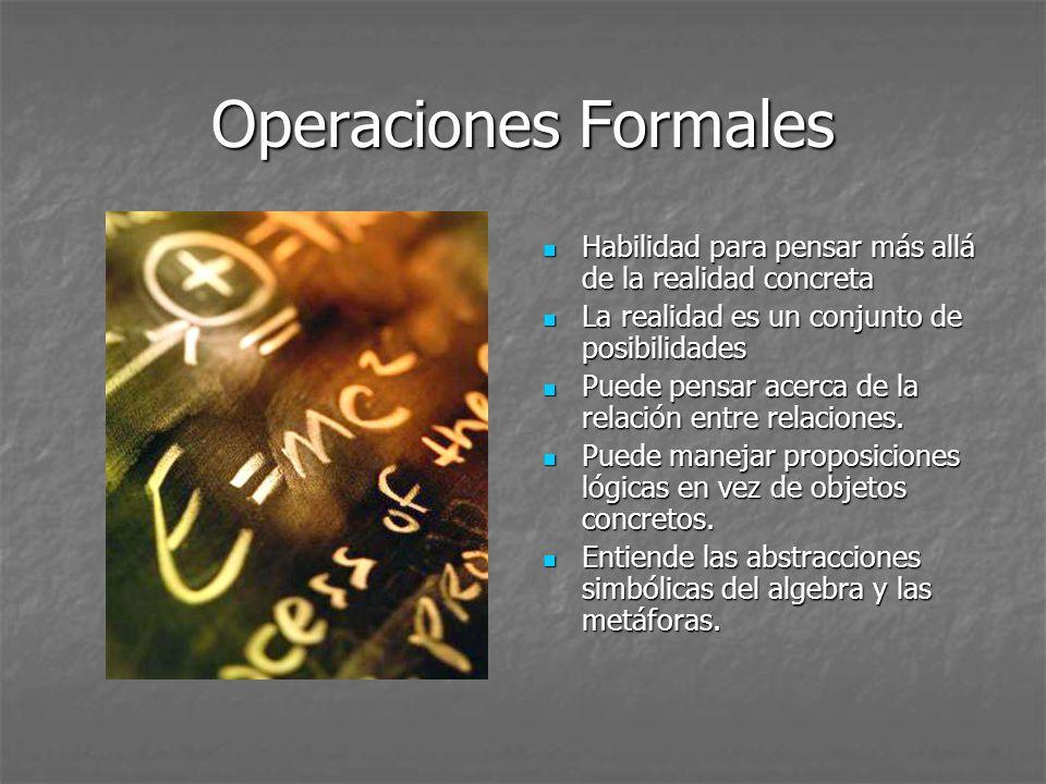 Operaciones Formales Habilidad para pensar más allá de la realidad concreta Habilidad para pensar más allá de la realidad concreta La realidad es un c