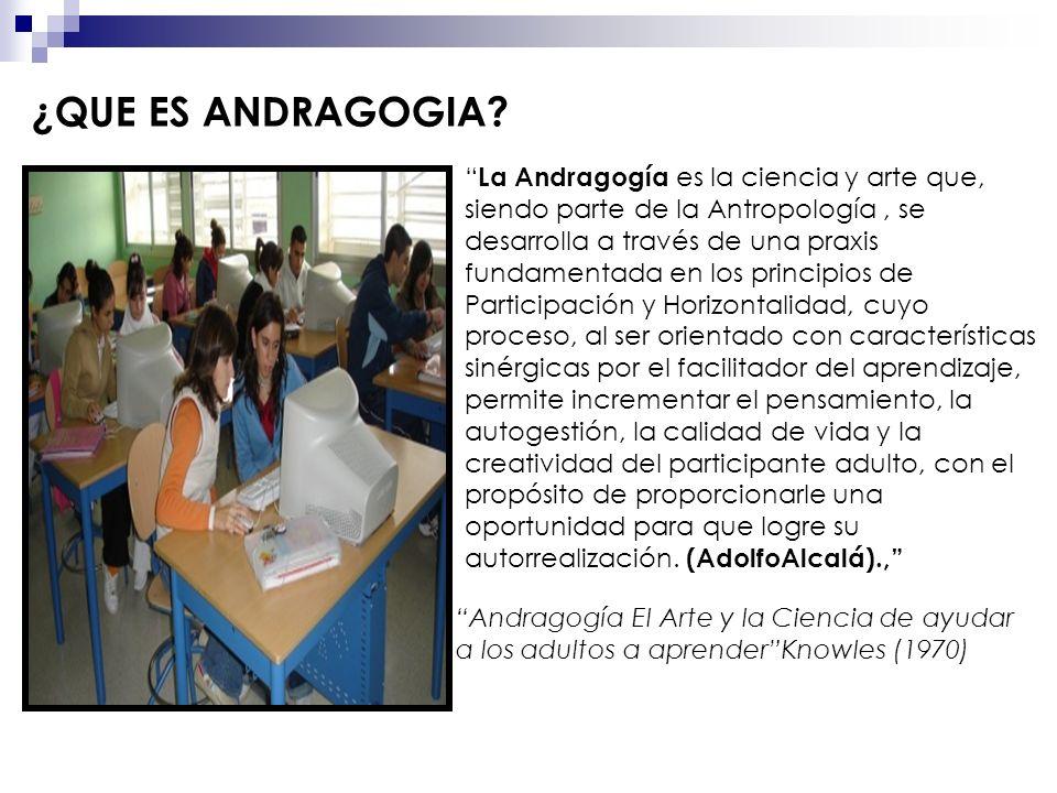 ¿QUE ES ANDRAGOGIA? Andragogía El Arte y la Ciencia de ayudar a los adultos a aprenderKnowles (1970) La Andragogía es la ciencia y arte que, siendo pa