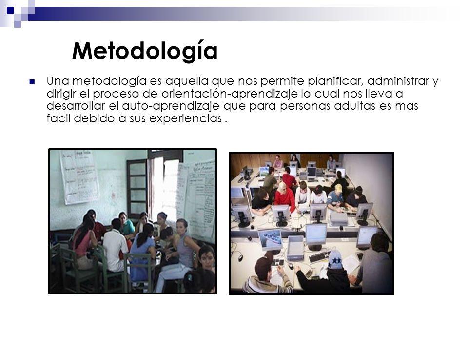 Metodología Una metodología es aquella que nos permite planificar, administrar y dirigir el proceso de orientación-aprendizaje lo cual nos lleva a desarrollar el auto-aprendizaje que para personas adultas es mas facil debido a sus experiencias.