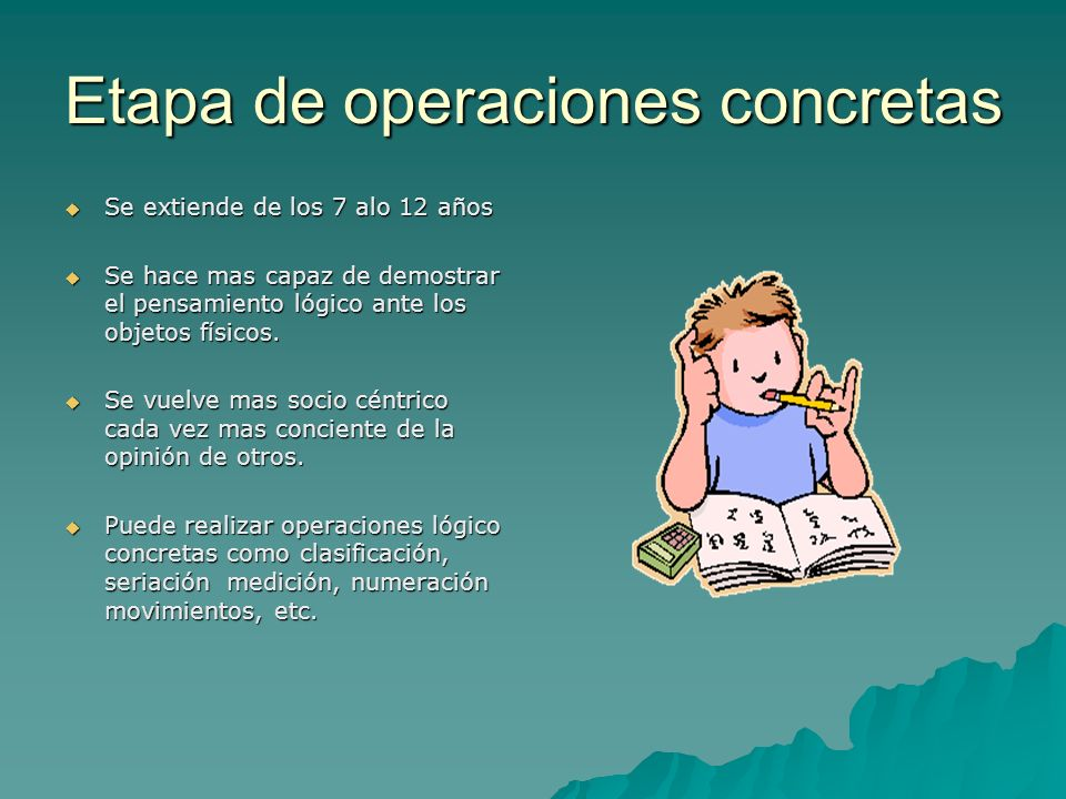 Etapa de operaciones concretas Se extiende de los 7 alo 12 años Se extiende de los 7 alo 12 años Se hace mas capaz de demostrar el pensamiento lógico