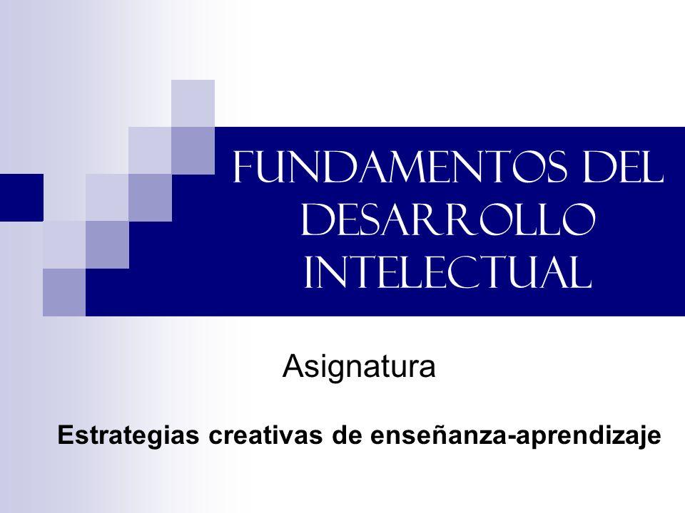 FUNDAMENTOS DEL DESARROLLO INTELECTUAL Asignatura Estrategias creativas de enseñanza-aprendizaje