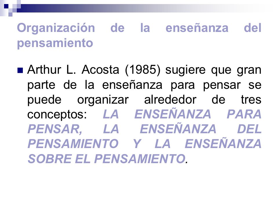 Organización de la enseñanza del pensamiento Arthur L. Acosta (1985) sugiere que gran parte de la enseñanza para pensar se puede organizar alrededor d