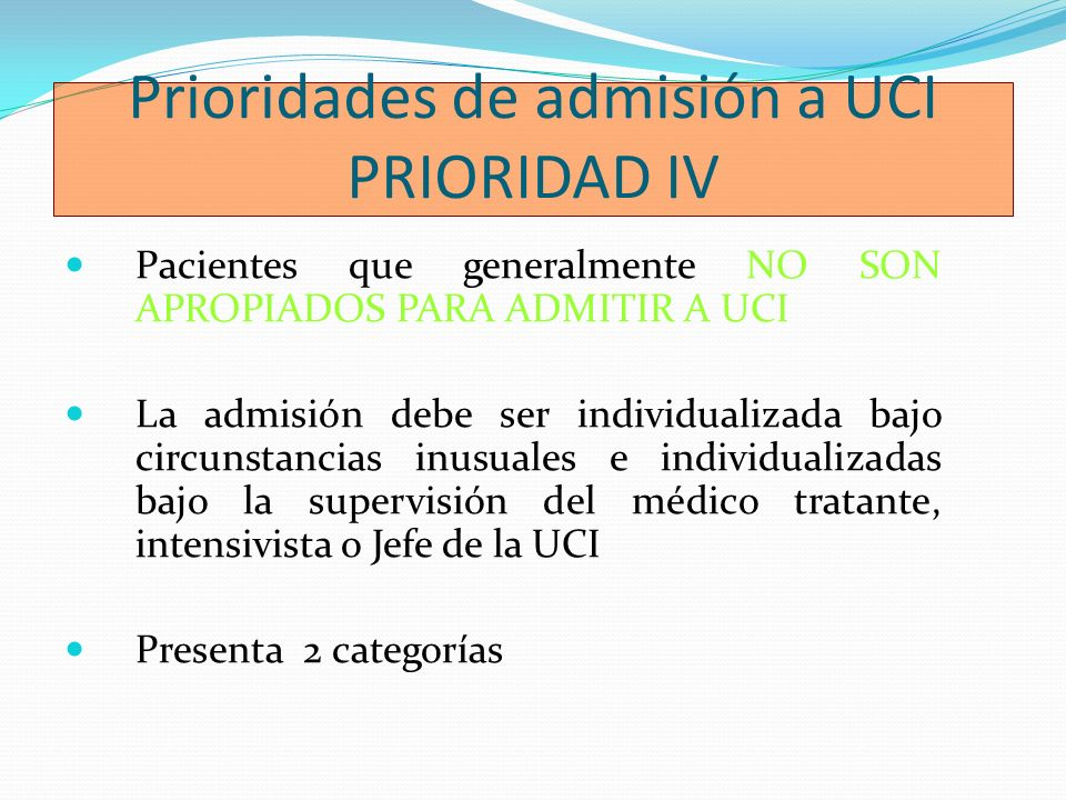 Prioridades de admisión a UCI PRIORIDAD IV Pacientes que generalmente NO SON APROPIADOS PARA ADMITIR A UCI La admisión debe ser individualizada bajo c