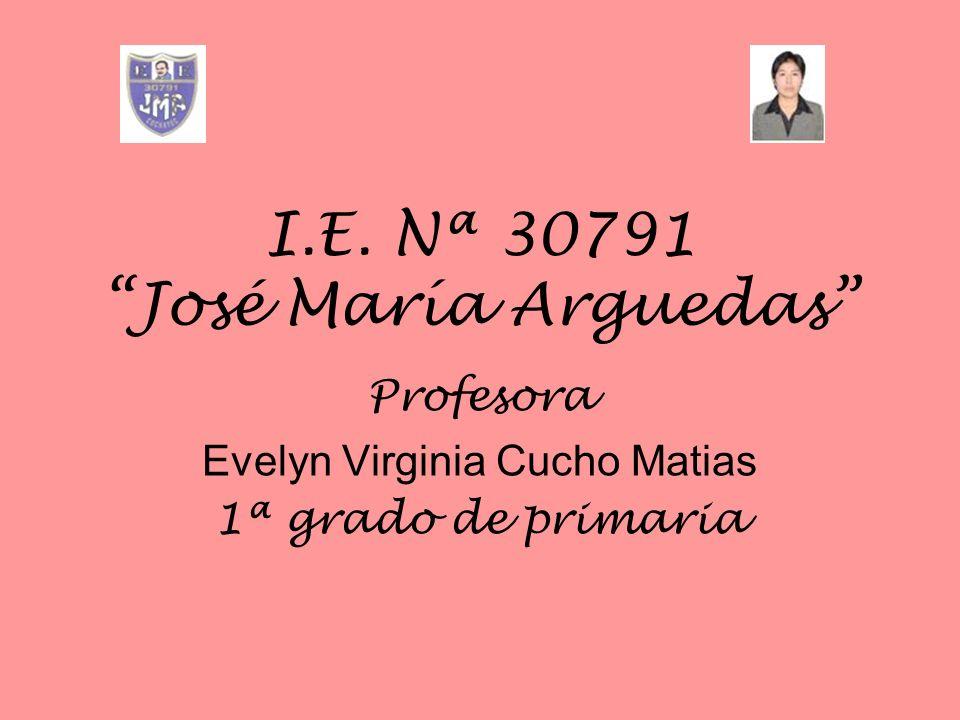 I.E. Nª 30791 José María Arguedas Profesora Evelyn Virginia Cucho Matias 1ª grado de primaria