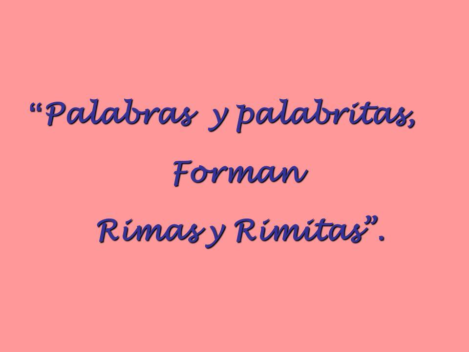 Palabras y palabritas, Palabras y palabritas,Forman Rimas y Rimitas. Rimas y Rimitas.
