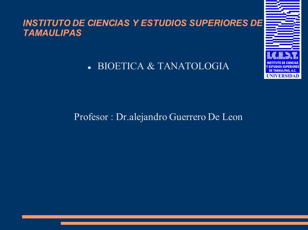 INSTITUTO DE CIENCIAS Y ESTUDIOS SUPERIORES DE TAMAULIPAS BIOETICA & TANATOLOGIA Profesor : Dr.alejandro Guerrero De Leon