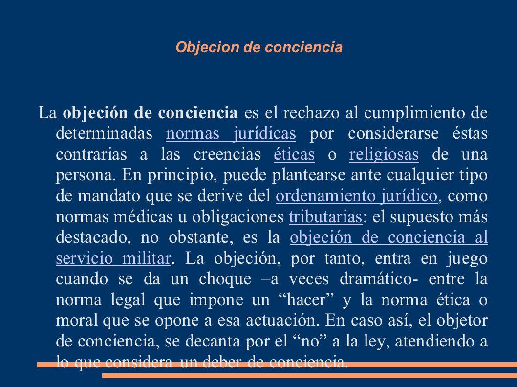 Objecion de conciencia La objeción de conciencia es el rechazo al cumplimiento de determinadas normas jurídicas por considerarse éstas contrarias a la