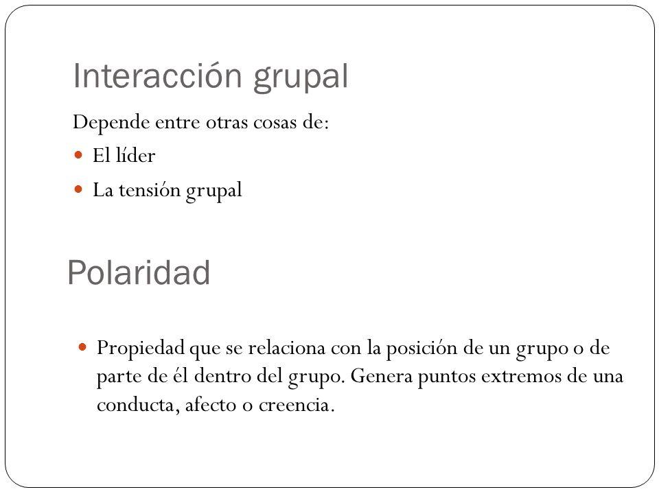 Interacción grupal Depende entre otras cosas de: El líder La tensión grupal Polaridad Propiedad que se relaciona con la posición de un grupo o de parte de él dentro del grupo.