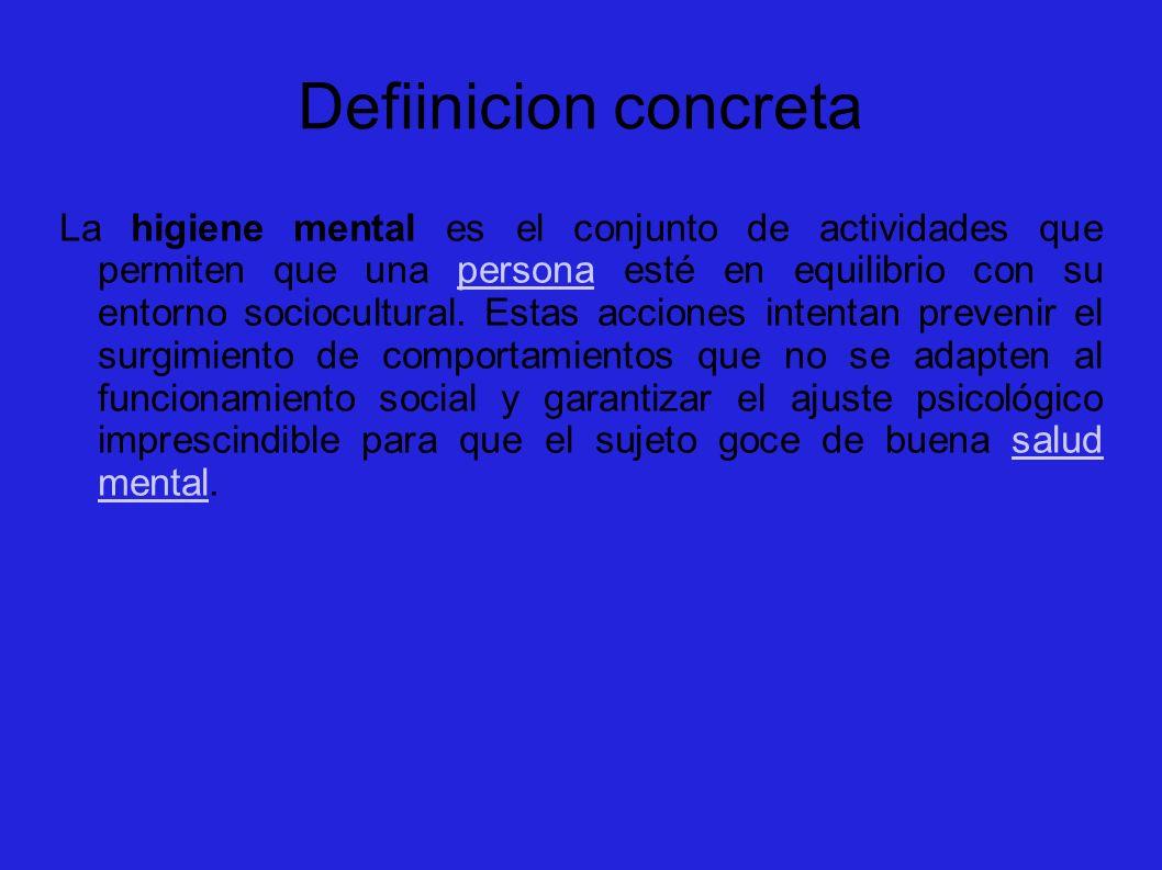 Defiinicion concreta La higiene mental es el conjunto de actividades que permiten que una persona esté en equilibrio con su entorno sociocultural. Est